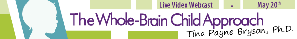 The Whole-Brain Child Approach Tina Payne Bryson, Ph.D. Live Video Webcast May 20th